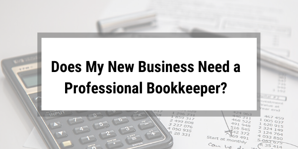 Does My New Business Need a Professional Bookkeeper?